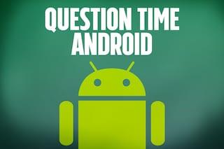 Question Time, le video risposte alle vostre domande su: Android
